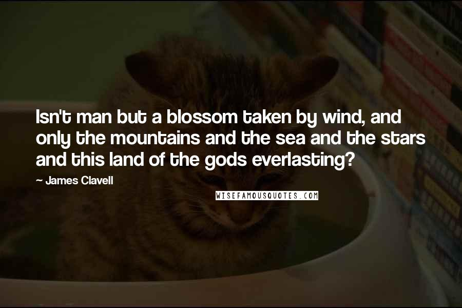 James Clavell quotes: Isn't man but a blossom taken by wind, and only the mountains and the sea and the stars and this land of the gods everlasting?