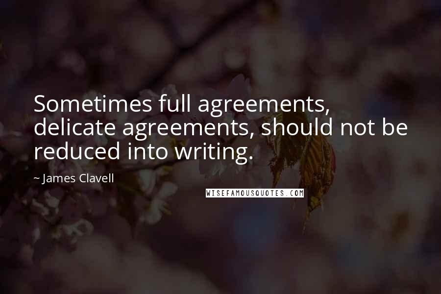 James Clavell quotes: Sometimes full agreements, delicate agreements, should not be reduced into writing.