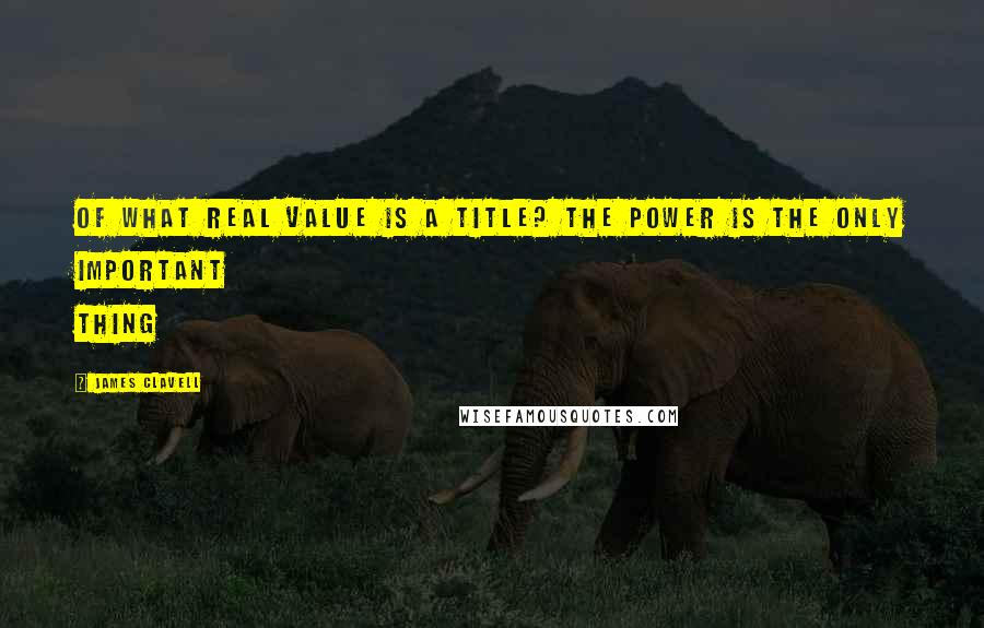 James Clavell quotes: Of what real value is a title? The power is the only important thing