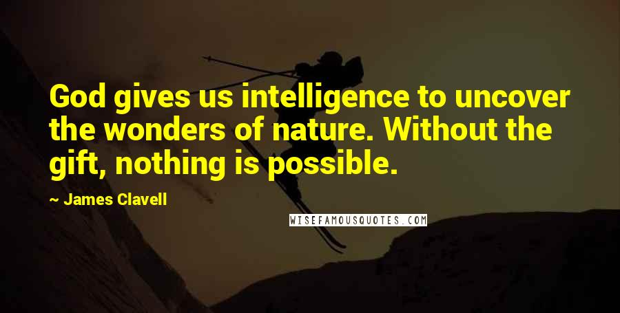 James Clavell quotes: God gives us intelligence to uncover the wonders of nature. Without the gift, nothing is possible.