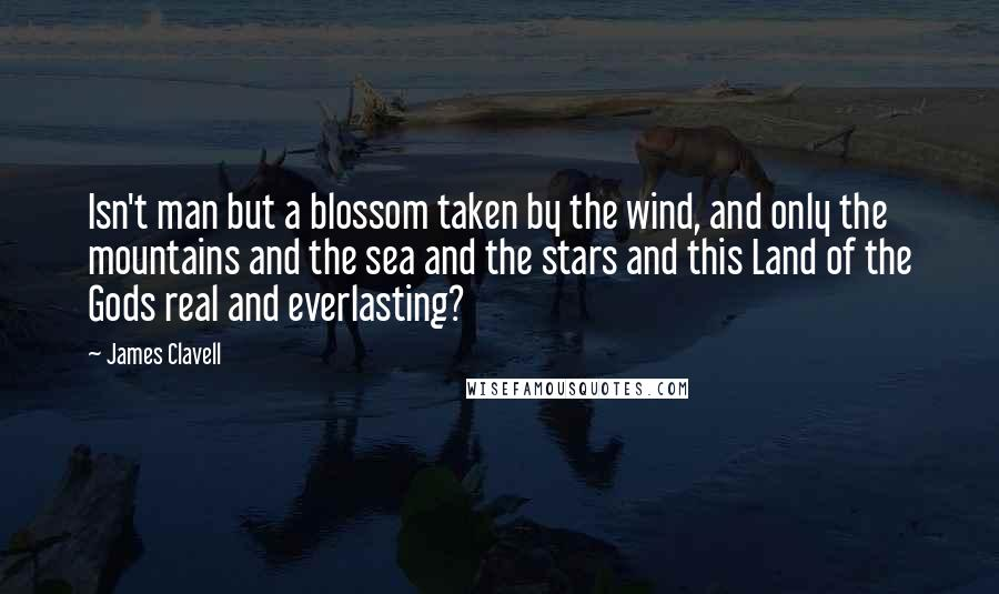 James Clavell quotes: Isn't man but a blossom taken by the wind, and only the mountains and the sea and the stars and this Land of the Gods real and everlasting?