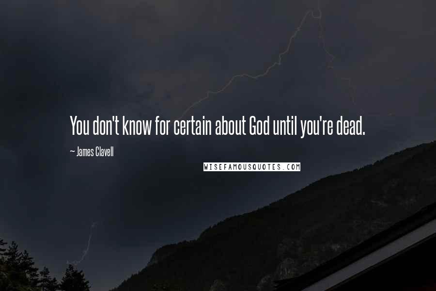 James Clavell quotes: You don't know for certain about God until you're dead.