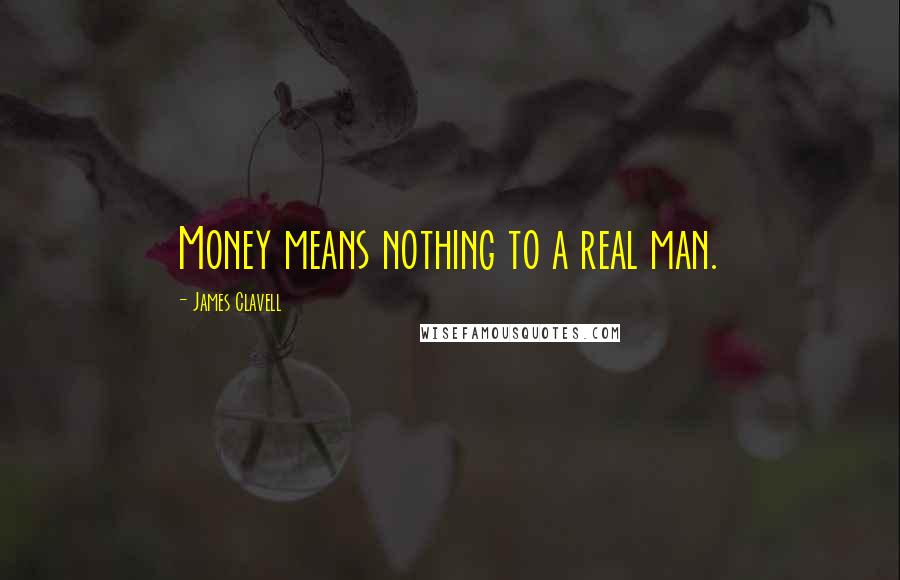 James Clavell quotes: Money means nothing to a real man.