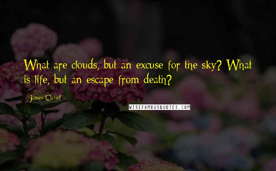 James Clavell quotes: What are clouds, but an excuse for the sky? What is life, but an escape from death?