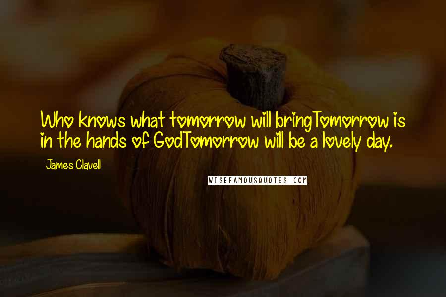 James Clavell quotes: Who knows what tomorrow will bringTomorrow is in the hands of GodTomorrow will be a lovely day.
