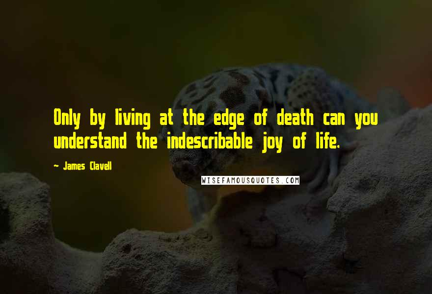 James Clavell quotes: Only by living at the edge of death can you understand the indescribable joy of life.