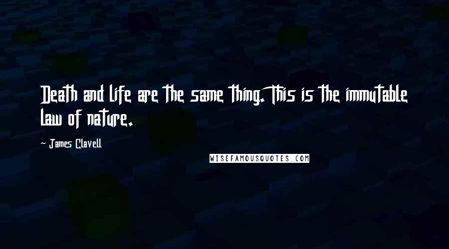 James Clavell quotes: Death and life are the same thing. This is the immutable law of nature.