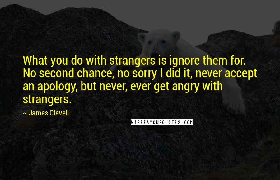 James Clavell quotes: What you do with strangers is ignore them for. No second chance, no sorry I did it, never accept an apology, but never, ever get angry with strangers.