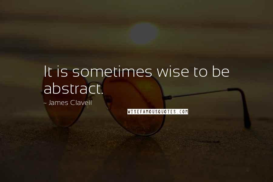 James Clavell quotes: It is sometimes wise to be abstract.