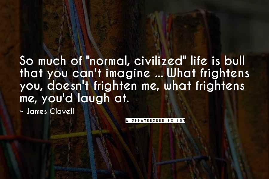 """James Clavell quotes: So much of """"normal, civilized"""" life is bull that you can't imagine ... What frightens you, doesn't frighten me, what frightens me, you'd laugh at."""