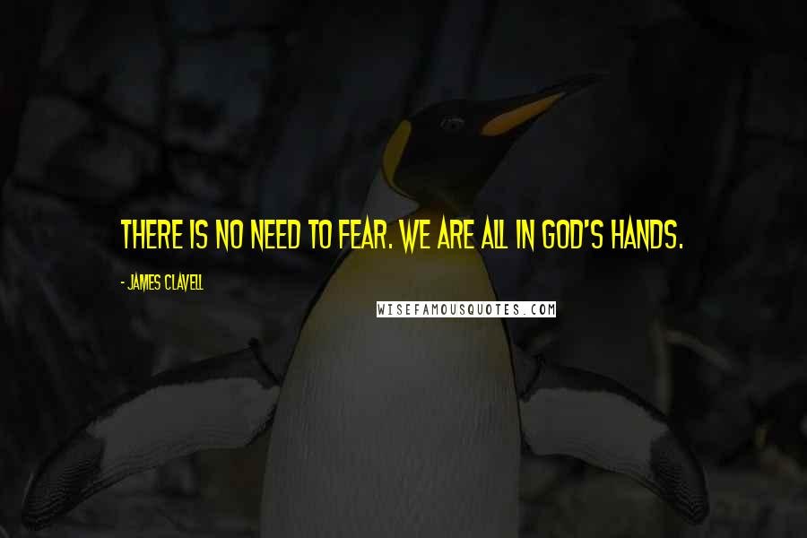 James Clavell quotes: There is no need to fear. We are all in God's hands.