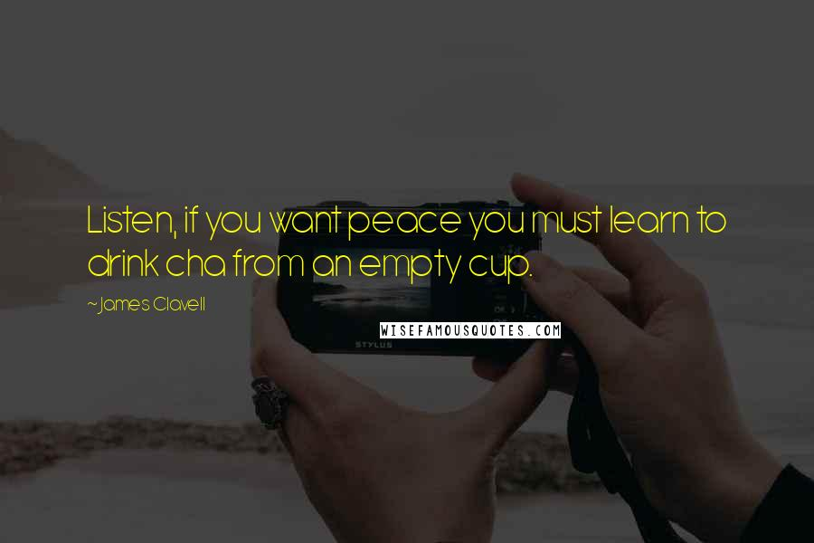 James Clavell quotes: Listen, if you want peace you must learn to drink cha from an empty cup.