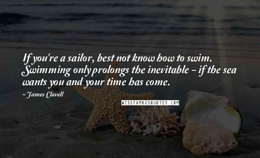James Clavell quotes: If you're a sailor, best not know how to swim. Swimming only prolongs the inevitable - if the sea wants you and your time has come.