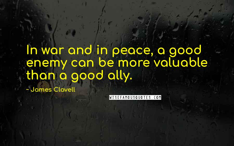 James Clavell quotes: In war and in peace, a good enemy can be more valuable than a good ally.