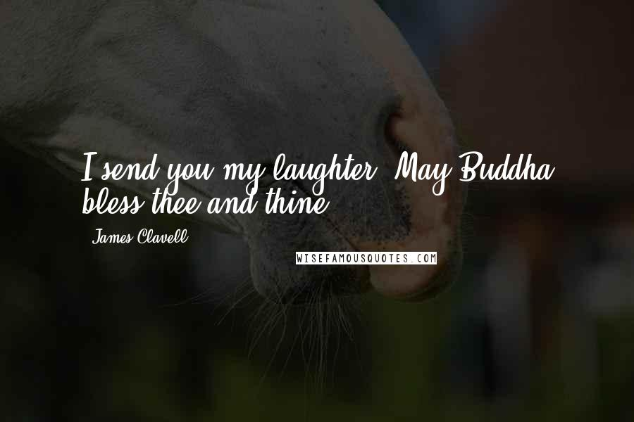 James Clavell quotes: I send you my laughter. May Buddha bless thee and thine.
