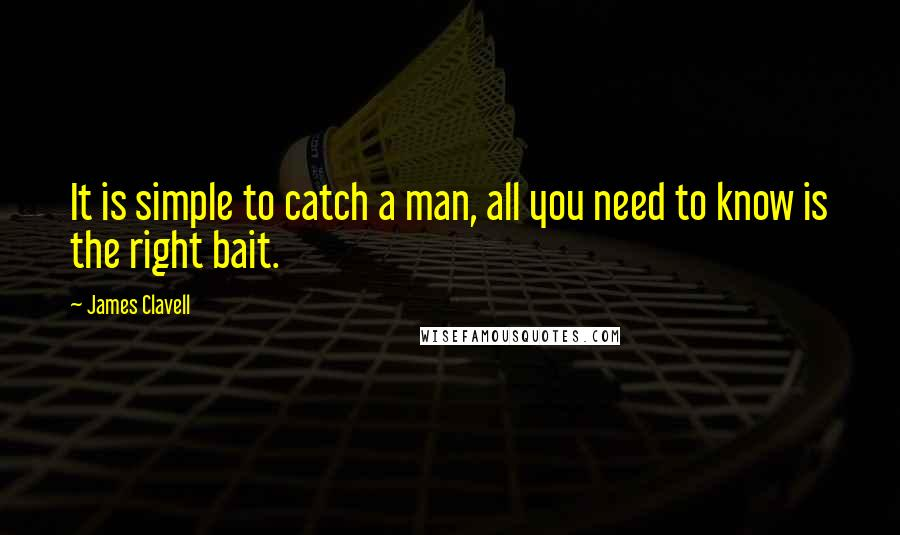 James Clavell quotes: It is simple to catch a man, all you need to know is the right bait.