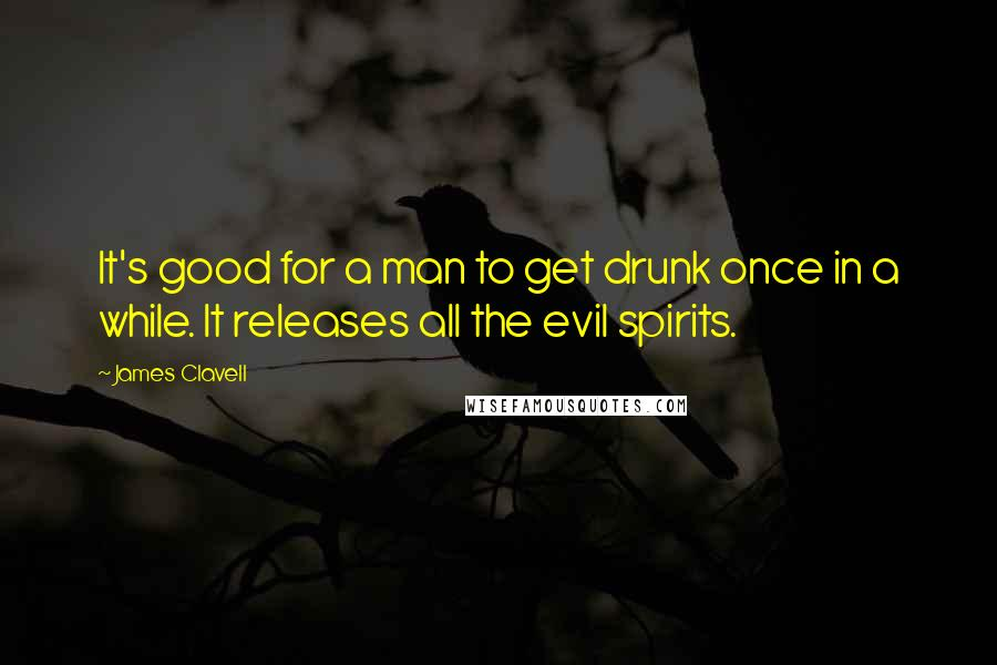 James Clavell quotes: It's good for a man to get drunk once in a while. It releases all the evil spirits.