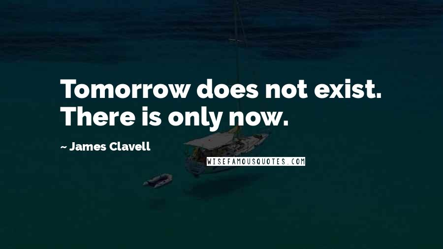 James Clavell quotes: Tomorrow does not exist. There is only now.