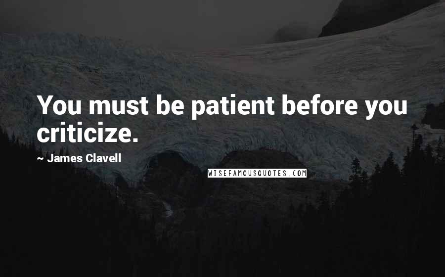 James Clavell quotes: You must be patient before you criticize.