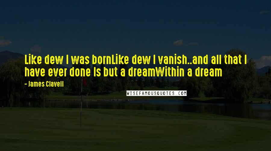 James Clavell quotes: Like dew I was bornLike dew I vanish..and all that I have ever done Is but a dreamWithin a dream