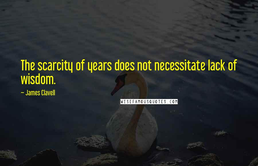 James Clavell quotes: The scarcity of years does not necessitate lack of wisdom.