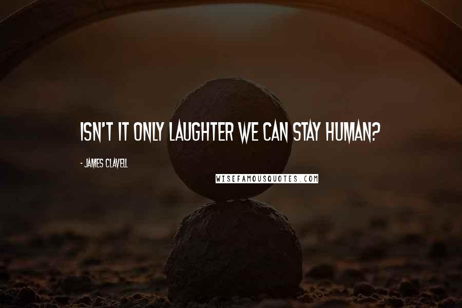 James Clavell quotes: Isn't it only laughter we can stay human?
