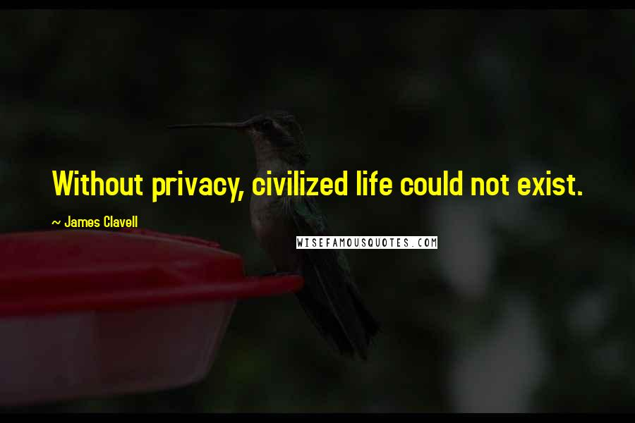 James Clavell quotes: Without privacy, civilized life could not exist.