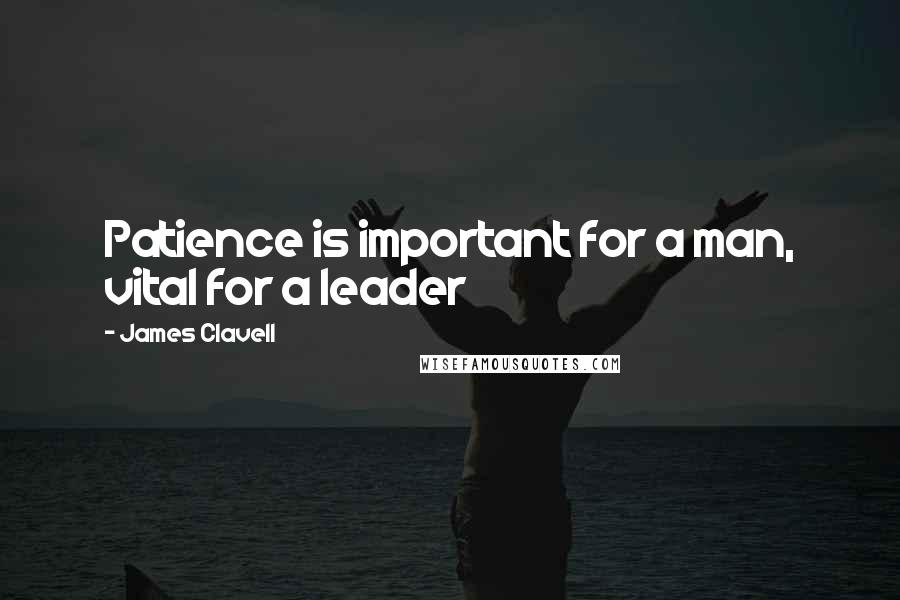 James Clavell quotes: Patience is important for a man, vital for a leader