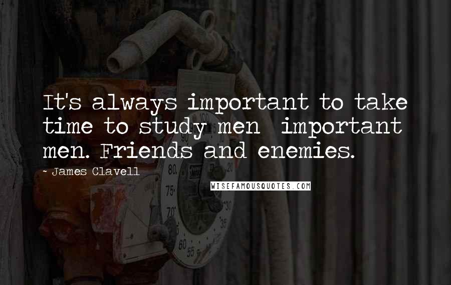 James Clavell quotes: It's always important to take time to study men important men. Friends and enemies.