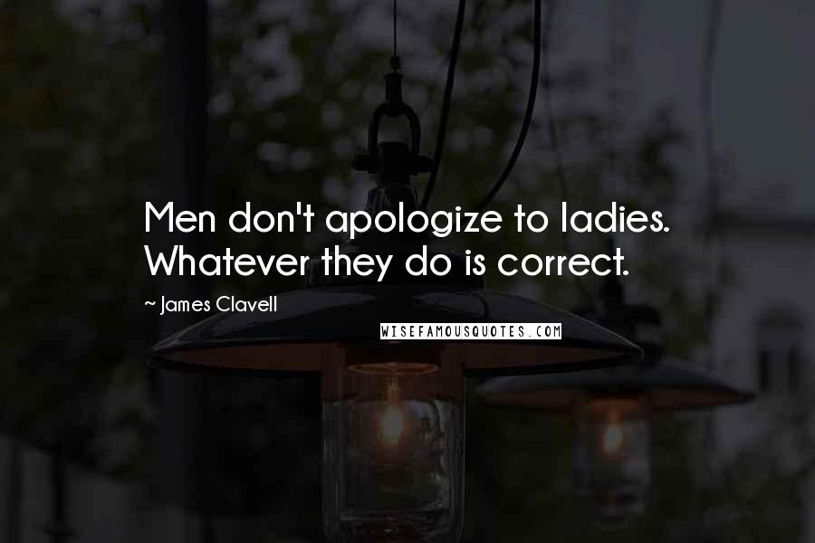 James Clavell quotes: Men don't apologize to ladies. Whatever they do is correct.