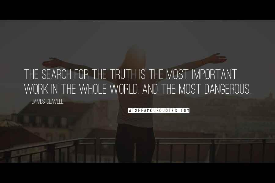 James Clavell quotes: The search for the truth is the most important work in the whole world, and the most dangerous.