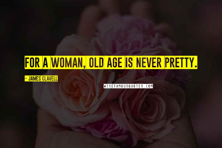 James Clavell quotes: For a woman, old age is never pretty.