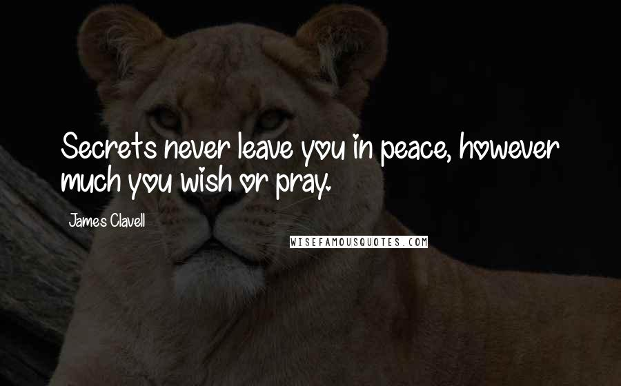 James Clavell quotes: Secrets never leave you in peace, however much you wish or pray.