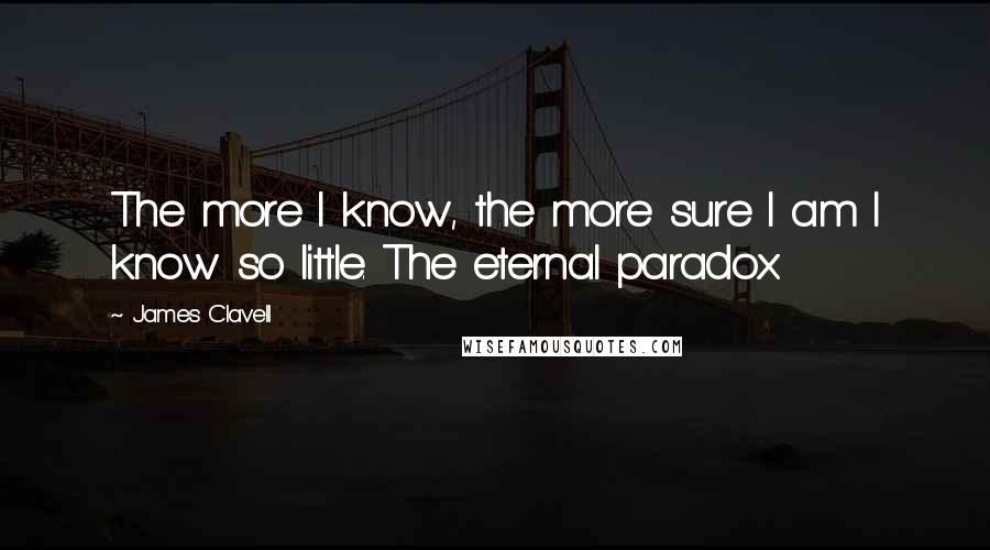 James Clavell quotes: The more I know, the more sure I am I know so little. The eternal paradox.
