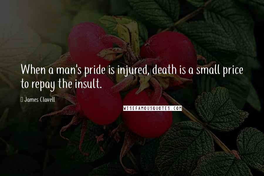 James Clavell quotes: When a man's pride is injured, death is a small price to repay the insult.