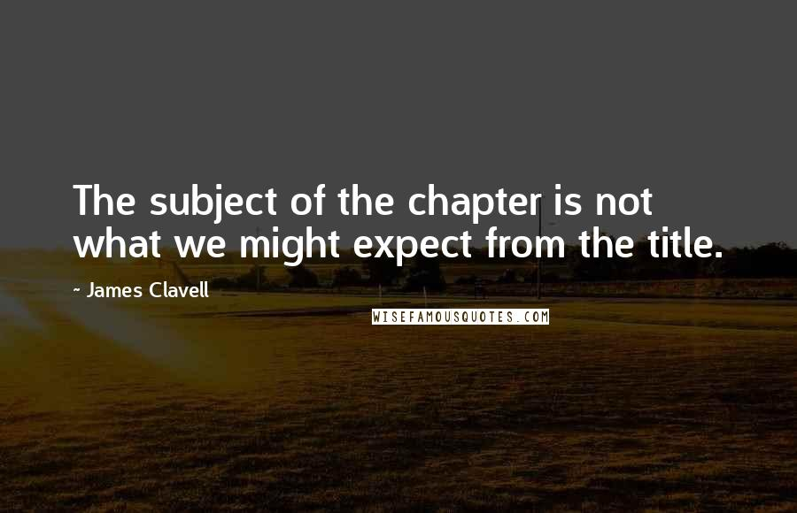 James Clavell quotes: The subject of the chapter is not what we might expect from the title.