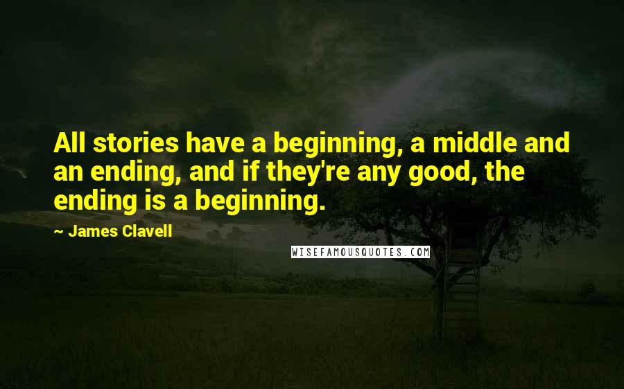 James Clavell quotes: All stories have a beginning, a middle and an ending, and if they're any good, the ending is a beginning.