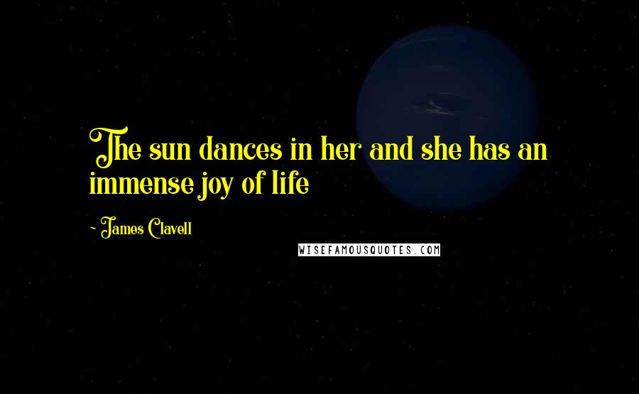 James Clavell quotes: The sun dances in her and she has an immense joy of life