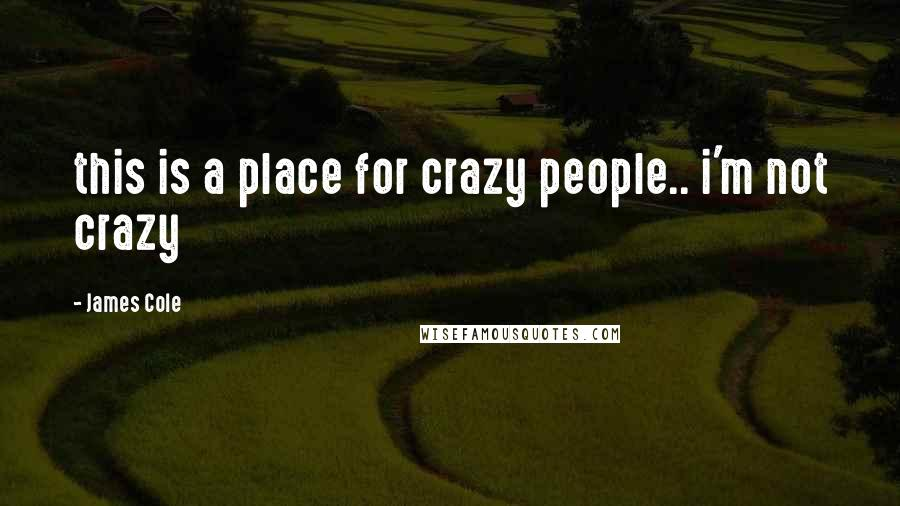 James Cole quotes: this is a place for crazy people.. i'm not crazy
