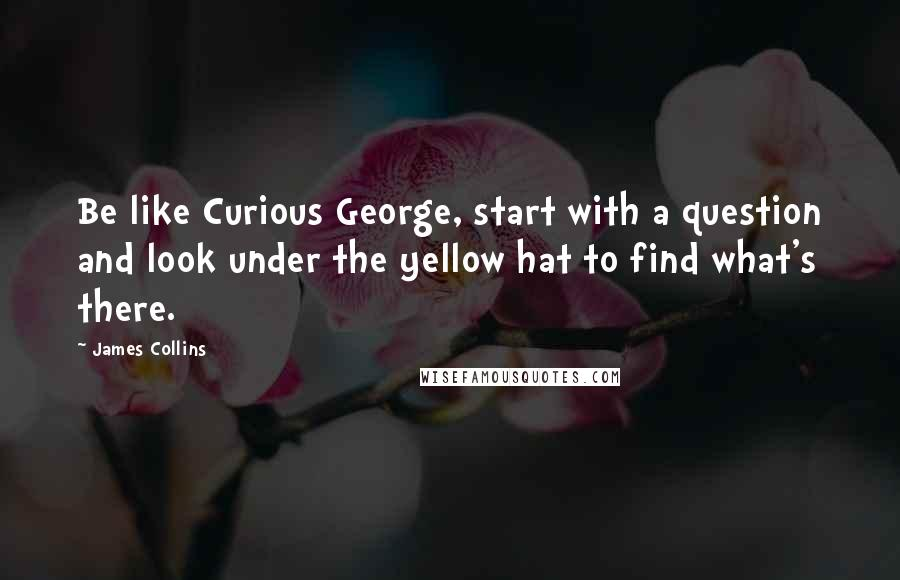 James Collins quotes: Be like Curious George, start with a question and look under the yellow hat to find what's there.