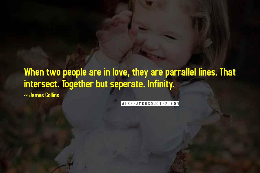 James Collins quotes: When two people are in love, they are parrallel lines. That intersect. Together but seperate. Infinity.