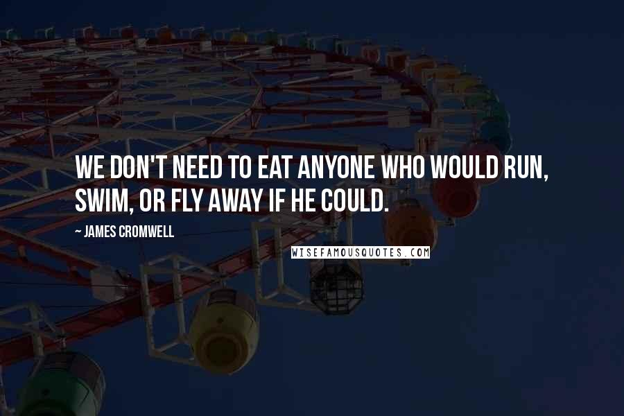 James Cromwell quotes: We don't need to eat anyone who would run, swim, or fly away if he could.