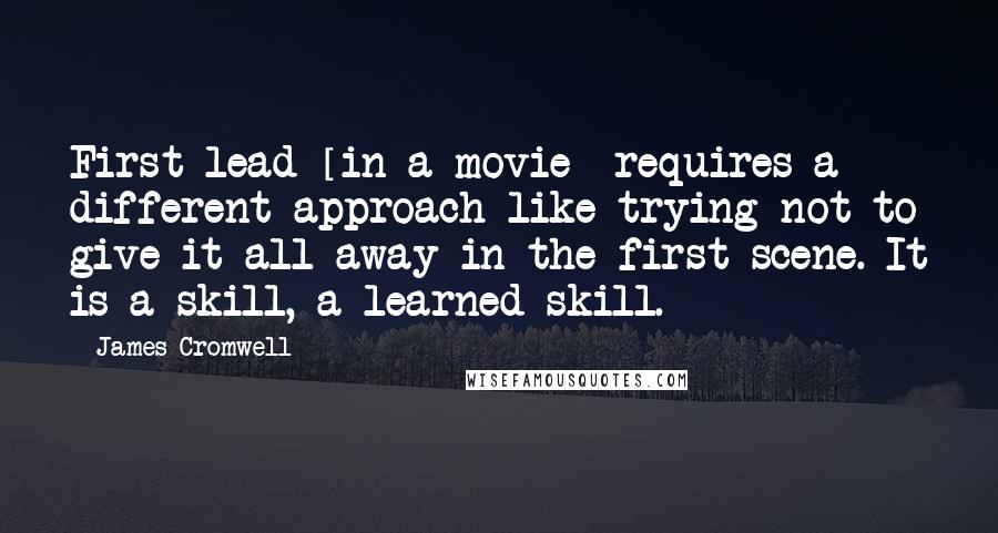 James Cromwell quotes: First lead [in a movie] requires a different approach like trying not to give it all away in the first scene. It is a skill, a learned skill.