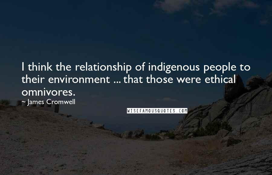 James Cromwell quotes: I think the relationship of indigenous people to their environment ... that those were ethical omnivores.