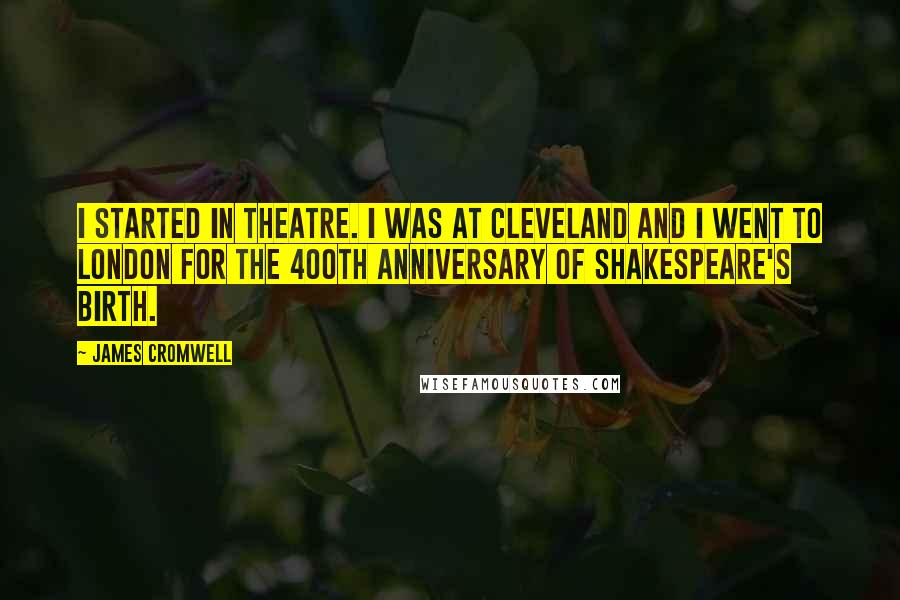 James Cromwell quotes: I started in theatre. I was at Cleveland and I went to London for the 400th anniversary of Shakespeare's birth.