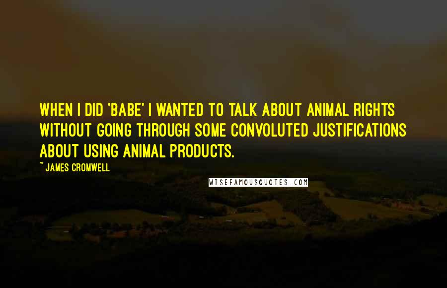 James Cromwell quotes: When I did 'Babe' I wanted to talk about animal rights without going through some convoluted justifications about using animal products.
