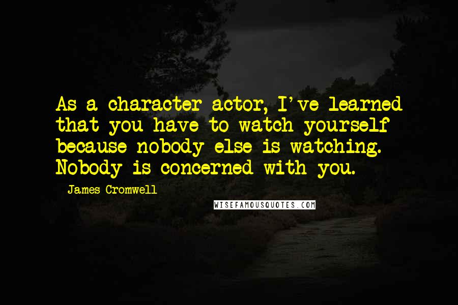 James Cromwell quotes: As a character actor, I've learned that you have to watch yourself because nobody else is watching. Nobody is concerned with you.