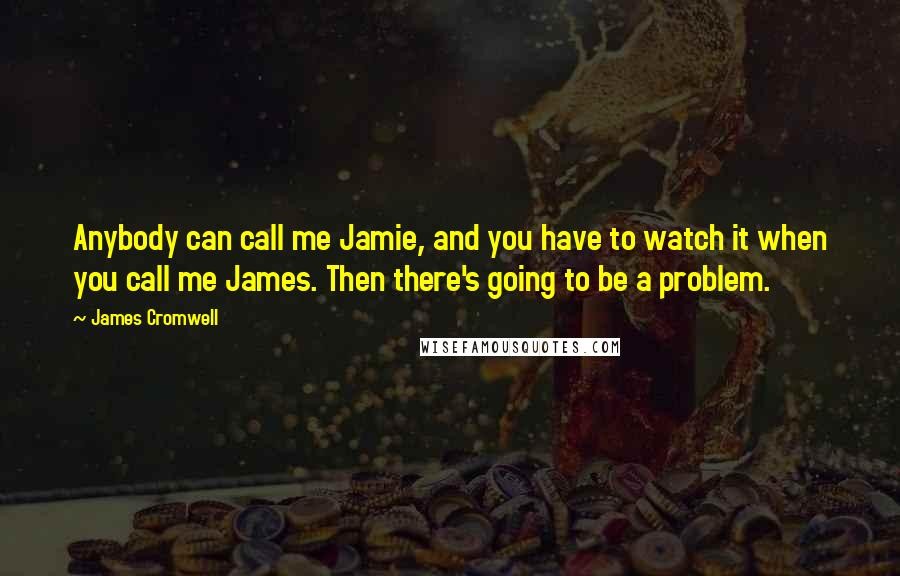 James Cromwell quotes: Anybody can call me Jamie, and you have to watch it when you call me James. Then there's going to be a problem.