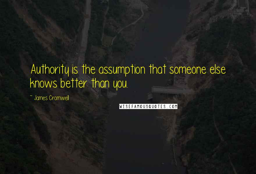 James Cromwell quotes: Authority is the assumption that someone else knows better than you.