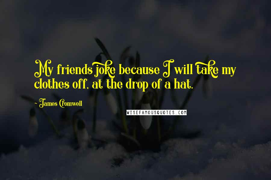 James Cromwell quotes: My friends joke because I will take my clothes off, at the drop of a hat.